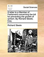 A Letter to a Member of Parliament Concerning the Bill for Preventing the Growth of Schism. by Richard Steele, Esq;