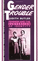Gender Trouble: Feminism and the Subversion of Identity (Thinking Gender)