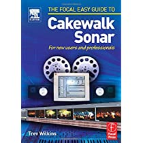 Focal Easy Guide to Cakewalk Sonar: For new users and professionals (A Volume in the Focal Easy Guide Series)