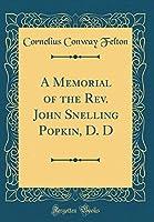 A Memorial of the Rev. John Snelling Popkin, D. D (Classic Reprint)