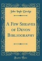 A Few Sheaves of Devon Bibliography (Classic Reprint) [並行輸入品]
