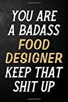 You Are A Badass Food Designer Keep That Shit Up: Food Designer Journal / Notebook / Appreciation Gift / Alternative To a Card For Food Designers ( 6 x 9 -120 Blank Lined Pages )