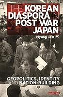The Korean Diaspora in Postwar Japan: Geopolitics, Identity and Nation-Building (International Library of Twentieth Century History)