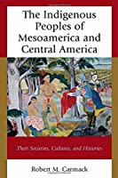 The Indigenous Peoples of Mesoamerica and Central America: Their Societies, Cultures, and Histories