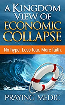 A Kingdom View of Economic Collapse by [Medic, Praying]