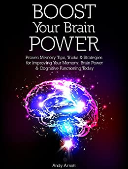Boost Your Brain Power: Proven Memory Tips, Tricks and Strategies for Improving Your Memory, Brain Power and Cognitive Functioning Today by [Arnott, Andy]