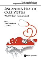 Singapore's Health Care System: What 50 Years Have Achieved (World Scientific Series on Singapore's 50 Years of Nation Building)