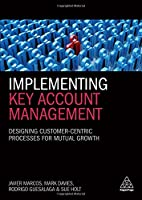 Implementing Key Account Management: Designing Customer-Centric Processes for Mutual Growth
