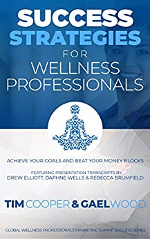 Success Strategies For Wellness Professionals: Achieve Your Goals And Beat Your Money Blocks (Global Wellness Professionals Marketing Summit Success Series Book 1) by [Cooper, Tim, Wood, Gael, Elliott, Drew, Wells, Daphne, Brumfield, Rebecca]