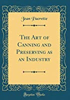 The Art of Canning and Preserving as an Industry (Classic Reprint)