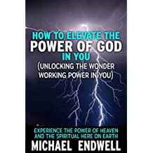 How To Elevate The Power Of God In You (Unlocking The Wonder Working Power In You):: Experience The Power Of Heaven And The Spiritual Here On Earth:
