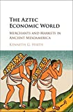The Aztec Economic World: Merchants and Markets in Ancient Mesoamerica