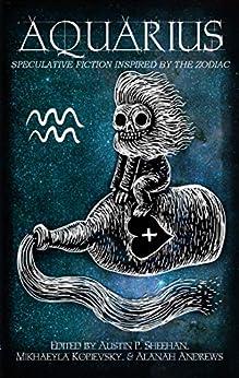 Aquarius: Speculative Fiction Inspired by the Zodiac (The Zodiac Series Book 2) by [Fiction, Aussie Speculative, Sheehan, Austin P., Flinthart, Aiki, Herczeg, Stephen, Jeffs, Pamela, Lee, Nikky, Calopa, Shel, Phillips, Sam M., Rose, Fallacious, McAuley, Helena]