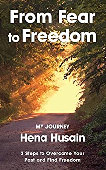 From Fear to Freedom, My Journey: 3 Steps to Overcome Your Past and Find Freedom by [Husain, Hena]