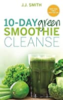 10-Day Green Smoothie Cleanse: Lose Up to 15 Pounds in 10 Days! by J.J. Smith(1905-07-04)