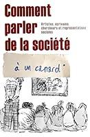 Comment Parler de la Societe a Un Canard: Artistes, Ecrivains, Chercheurs Et Representations Sociales