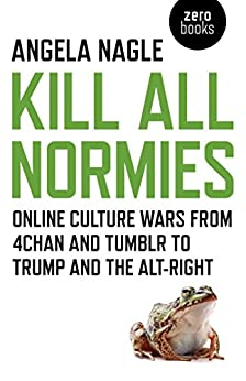 Kill All Normies: Online Culture Wars From 4Chan And Tumblr To Trump And The Alt-Right by [Nagle, Angela]
