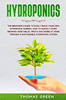 Hydroponics: The Beginner's Guide to Easily Build Your Own Hydroponic Garden. How to Quickly Start Growing Vegetables, Fruits, and Herbs at Home through a Sustainable Hydroponic System