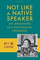 Not Like a Native Speaker: On Languaging as a Postcolonial Experience by Rey Chow(2014-09-23)