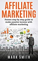 Affiliate Marketing: Proven Step By Step Guide To Make Passive Income With Affiliate Marketing (Online Business)