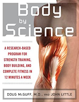 Body by Science: A Research Based Program to Get the Results You Want in 12 Minutes a Week by [Little, John R., McGuff, Doug]