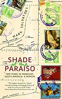 Shade of the Paraiso: Two Years in Paraguay, South America: A Memoir by [Mark, Salvatore]