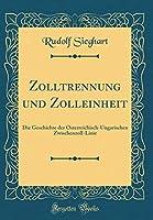 Zolltrennung Und Zolleinheit: Die Geschichte Der Oesterreichisch-Ungarischen Zwischenzoll-Linie (Classic Reprint)
