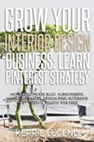 Grow Your Interior Design Business: Learn Pinterest Strategy: How to Increase Blog Subscribers, Make More Sales, Design Pins, Automate & Get Website Traffic for Free