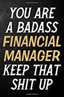 You Are A Badass Financial Manager Keep That Shit Up: Financial Manager Journal / Notebook / Appreciation Gift / Alternative To a Card For Financial Managers ( 6 x 9 -120 Blank Lined Pages )