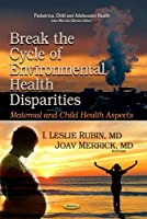 Break the Cycle of Environmental Health Disparities: Maternal and Child Health Aspects (Pediatrics, Child and Adolescent Health)
