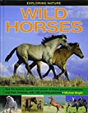 Wild Horses: See the Beauty, Speed and Powe of These Graceful Creatures and Their Relatives, With 190 Exciting Pictures (Exploring Nature)