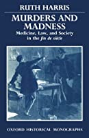 Murders and Madness: Medicine, Law, and Society in the Fin de Siècle (Oxford Historical Monographs)