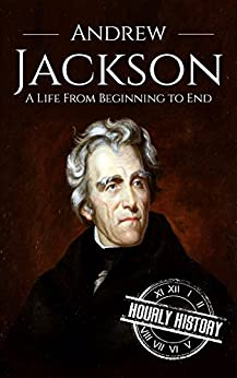 Andrew Jackson: A Life From Beginning to End (Biographies of US Presidents Book 7) by [History, Hourly]