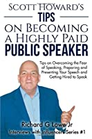 Scott Howard's Tips on Becoming a Highly Paid Public Speaker: Tips on Overcoming the Fear of Speaking, Preparing and Presenting Your Speech and Getting Hired to Speak (Interviews with Influencers)