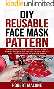 DIY REUSABLE FACE MASK PATTERN: Make different reusable face mask pattern for sewing or without a sewing machine. Face mask for germs and flu to protect ... and infectious diseases (English Edition)