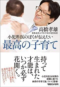 [高橋孝雄]の小児科医のぼくが伝えたい 最高の子育て