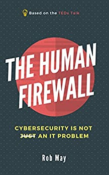 The Human Firewall: Cybersecurity is not just an IT problem by [May, Rob]