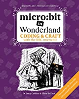 Micro: Bit in Wonderland: Coding & Craft with the BBC Micro: Bit (Microbit) First Edition
