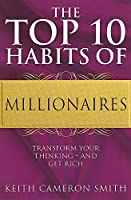 The Top 10 Habits Of Millionaires: Transform Your Thinking - and Get Rich