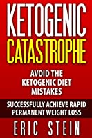 Ketogenic Catastrophe: Avoid the Ketogenic Diet Mistakes and Stay in Ketosis!