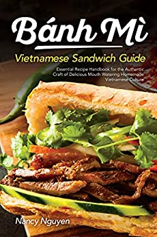 Banh Mi Vietnamese Sandwich Guide: Essential Recipe Handbook for the Authentic Craft of Delicious Mouthwatering Homemade Vietnamese Culture (Banh Mi Sandwiches 1) by [Nguyen, Nancy]