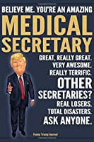 Funny Trump Journal - Believe Me. You're An Amazing Medical Secretary Great, Really Great. Very Awesome. Really Terrific. Other Secretaries? Total Disasters. Ask Anyone.: Medical Secretary Appreciation Gift Trump Gag Gift Better Than A Card Notebook