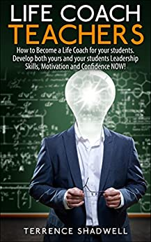 Life Coach Teachers: How to Become a Life Coach for your students. Develop both yours and your students Leadership Skills, Motivation and Confidence NOW! by [Shadwell, Terrence]