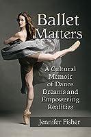 Ballet Matters: A Cultural Memoir of Dance Dreams and Empowering Realities