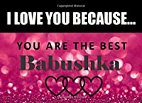 I Love You Because Babushka - You Are The Best: Russian Grandma - What I Love About You - Fill In The Blank Book Gift - You Are Loved Prompt Journal - Reasons I Love You Write In List