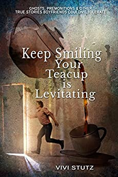 Keep Smiling, Your Teacup is Levitating: Ghosts, Premonitions and Other True Stories Boyfriends Couldn't Tolerate by [Stutz, Vivi]