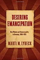 Desiring Emancipation: New Women and Homosexuality in Germany, 1890-1933 (SUNY series in Queer Politics and Cultures)