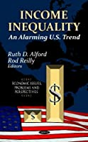 Income Inequality: An Alarming U.S. Trend (Economic Issues, Problems and Perspectives)