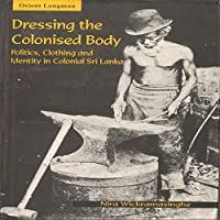 Dressing The Colonised Body: Politics, Clothing and Identity in Sri Lanka