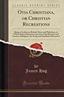 Otia Christiana, or Christian Recreations: Being a Conference Betwixt Nicon and Philotheus, in Which Divers Important Concerns of the Doctrine and Practice of Religion, Are Fairly and Familiarly Discoursed (Classic Reprint)